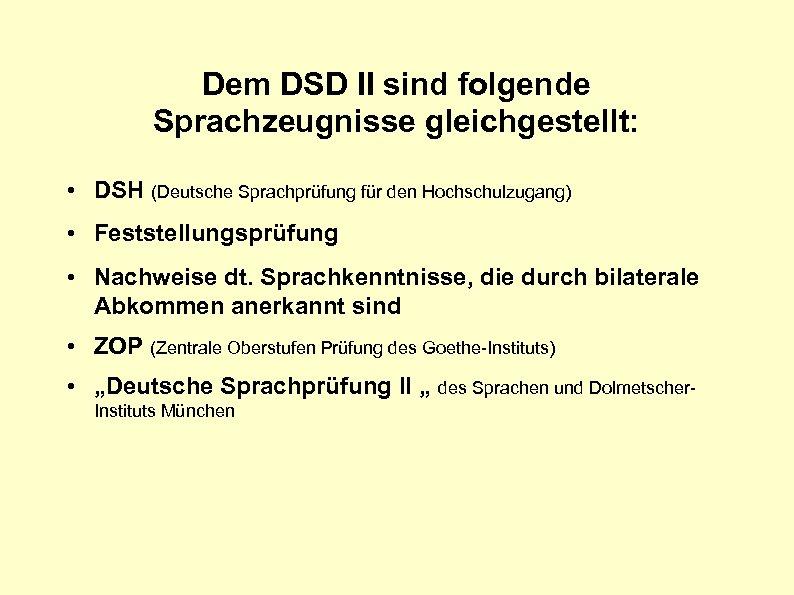 Dem DSD II sind folgende Sprachzeugnisse gleichgestellt: • DSH (Deutsche Sprachprüfung für den Hochschulzugang)