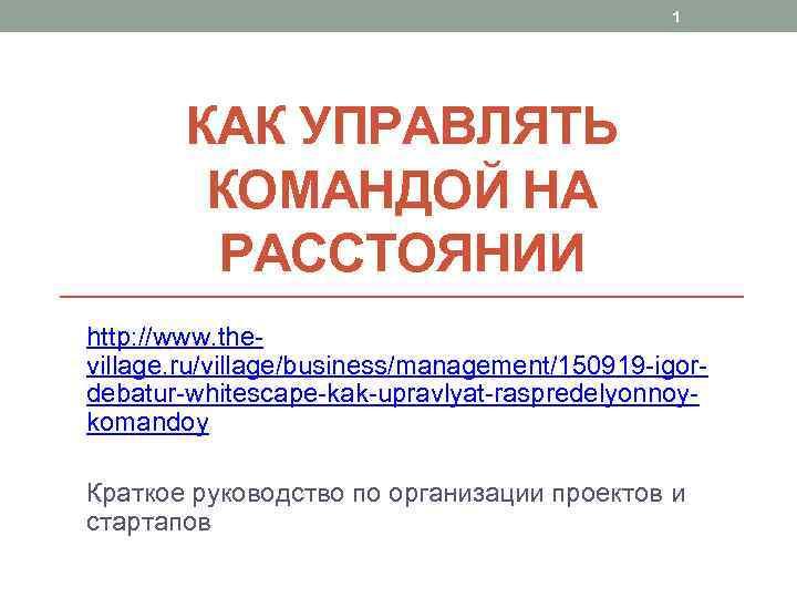 1 КАК УПРАВЛЯТЬ КОМАНДОЙ НА РАССТОЯНИИ http: //www. thevillage. ru/village/business/management/150919 -igordebatur-whitescape-kak-upravlyat-raspredelyonnoykomandoy Краткое руководство по