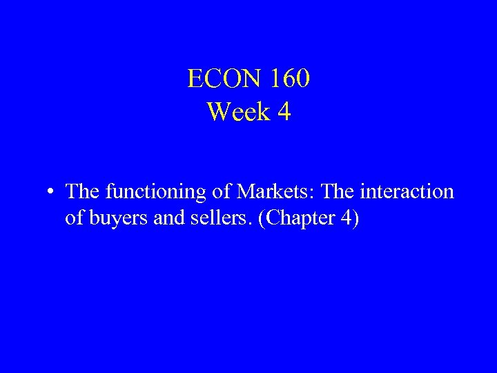 ECON 160 Week 4 • The functioning of Markets: The interaction of buyers and