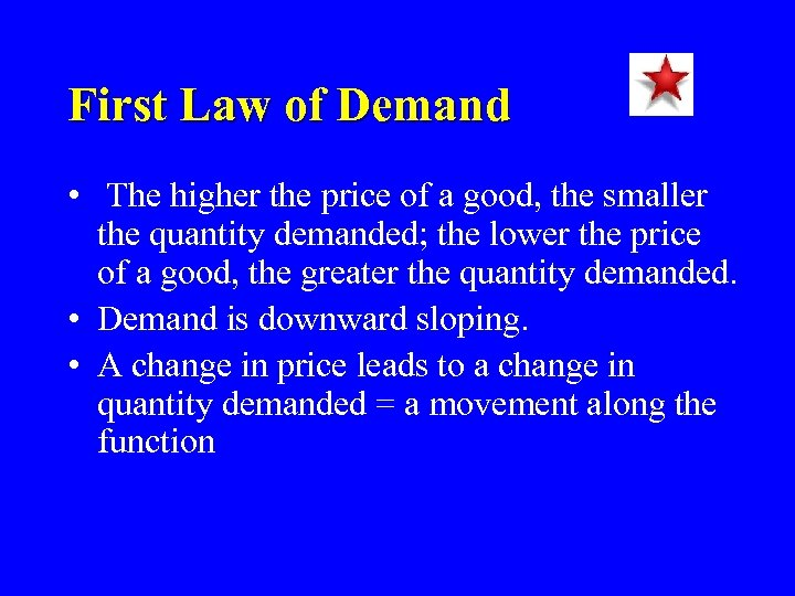 First Law of Demand • The higher the price of a good, the smaller