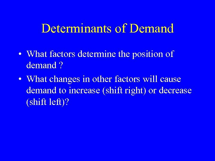 Determinants of Demand • What factors determine the position of demand ? • What