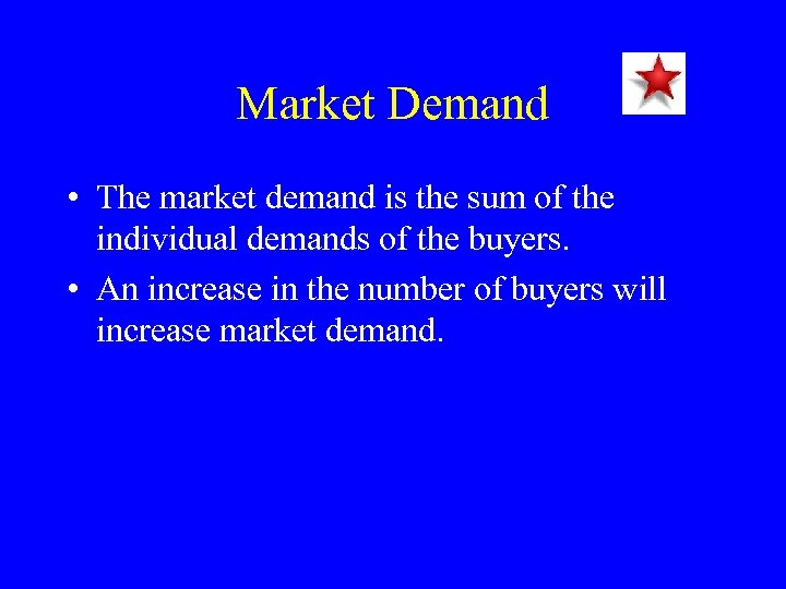 Market Demand • The market demand is the sum of the individual demands of