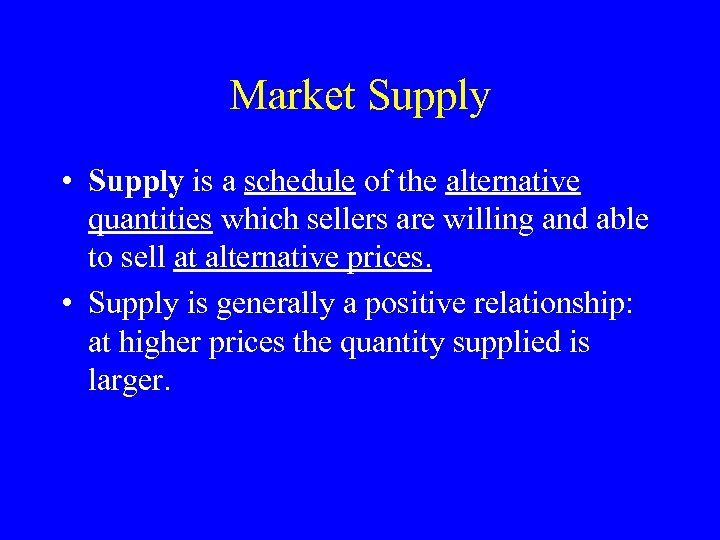 Market Supply • Supply is a schedule of the alternative quantities which sellers are