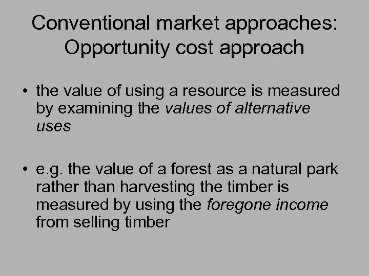 Conventional market approaches: Opportunity cost approach • the value of using a resource is