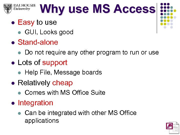 Why use MS Access l Easy to use l l Stand-alone l l Help