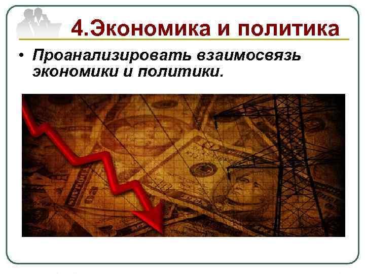 4. Экономика и политика • Проанализировать взаимосвязь экономики и политики.