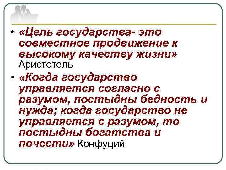 • «Цель государства- это совместное продвижение к высокому качеству жизни» Аристотель • «Когда