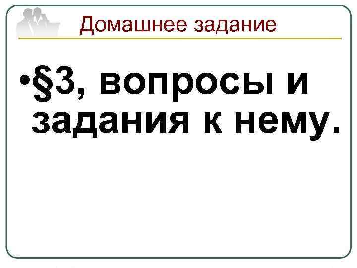 Домашнее задание • § 3, вопросы и задания к нему.