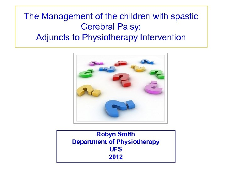 The Management of the children with spastic Cerebral Palsy: Adjuncts to Physiotherapy Intervention Robyn