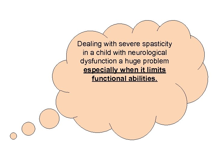 Dealing with severe spasticity in a child with neurological dysfunction a huge problem especially
