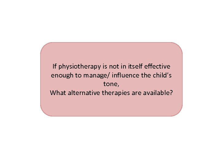 ? If physiotherapy is not in itself effective enough to manage/ influence the child's