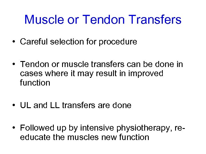 Muscle or Tendon Transfers • Careful selection for procedure • Tendon or muscle transfers