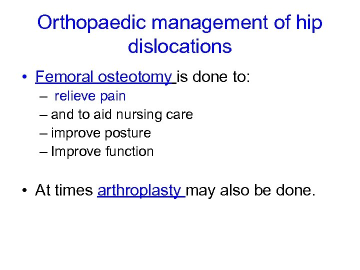 Orthopaedic management of hip dislocations • Femoral osteotomy is done to: – relieve pain