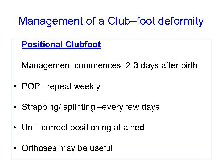 Management of a Club–foot deformity Positional Clubfoot Management commences 2 -3 days after birth
