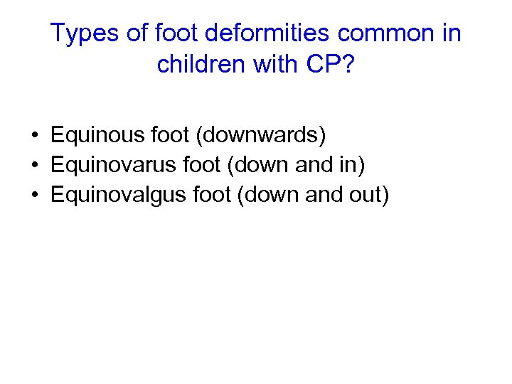 Types of foot deformities common in children with CP? • Equinous foot (downwards) •
