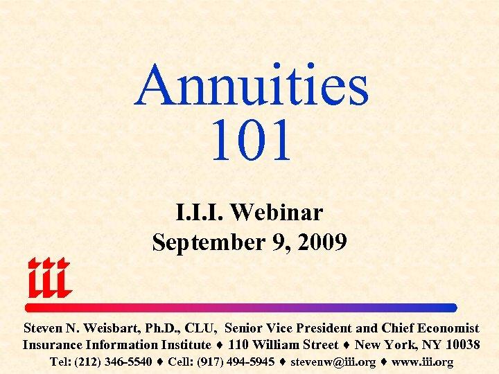 Annuities 101 I. I. I. Webinar September 9, 2009 Steven N. Weisbart, Ph. D.