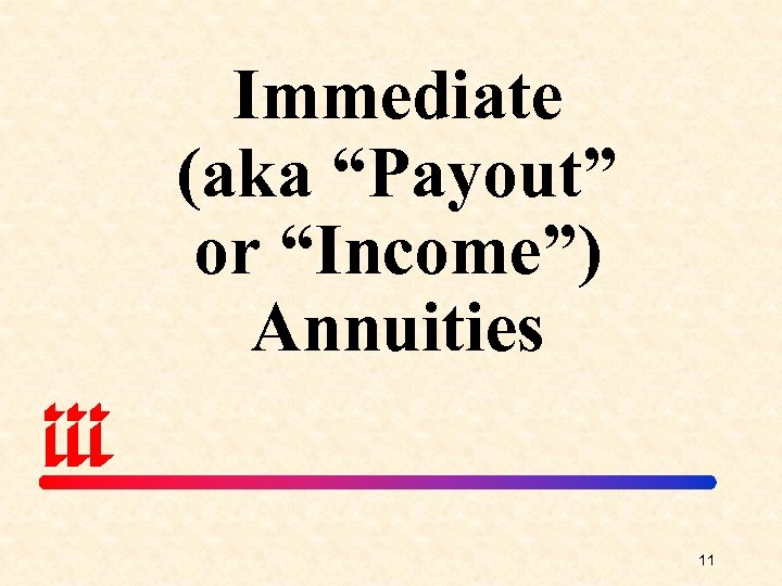 "Immediate (aka ""Payout"" or ""Income"") Annuities 11"