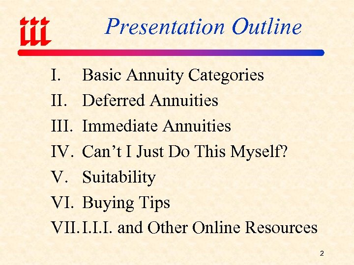 Presentation Outline I. Basic Annuity Categories II. Deferred Annuities III. Immediate Annuities IV. Can't