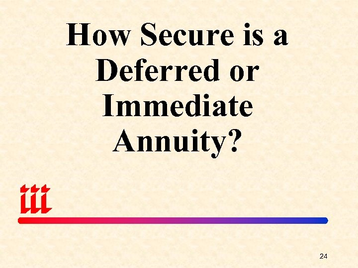 How Secure is a Deferred or Immediate Annuity? 24