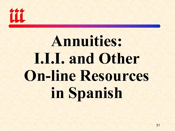Annuities: I. I. I. and Other On-line Resources in Spanish 31