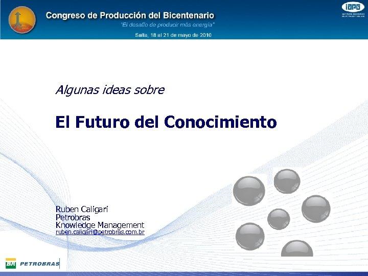 Algunas ideas sobre El Futuro del Conocimiento Ruben Caligari Petrobras Knowledge Management ruben. caligari@petrobras.