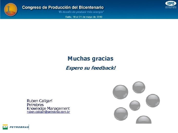 Muchas gracias Espero su feedback! Ruben Caligari Petrobras Knowledge Management ruben. caligari@petrobras. com. br