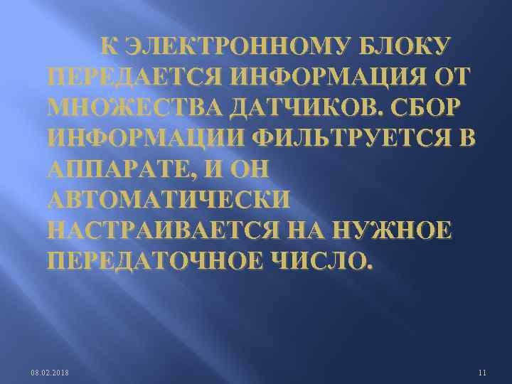 К ЭЛЕКТРОННОМУ БЛОКУ ПЕРЕДАЕТСЯ ИНФОРМАЦИЯ ОТ МНОЖЕСТВА ДАТЧИКОВ. СБОР ИНФОРМАЦИИ ФИЛЬТРУЕТСЯ В АППАРАТЕ,
