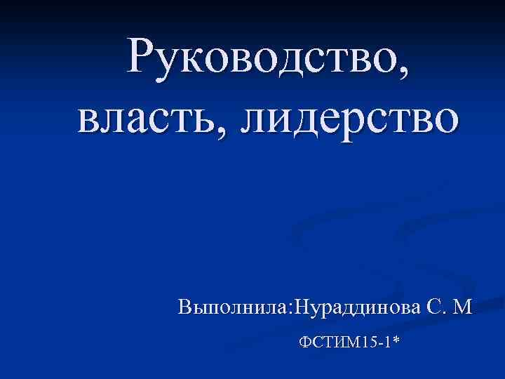 Руководство, власть, лидерство Выполнила: Нураддинова С. М ФСТИМ 15 -1*