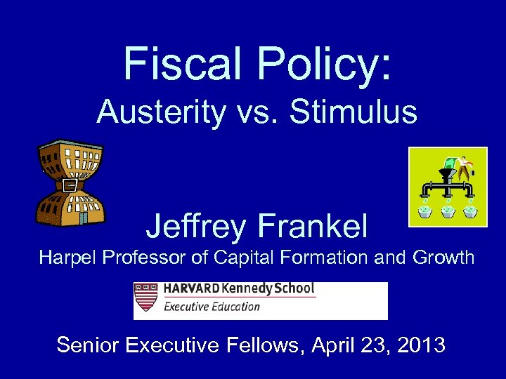 Fiscal Policy: Austerity vs. Stimulus Jeffrey Frankel Harpel Professor of Capital Formation and Growth