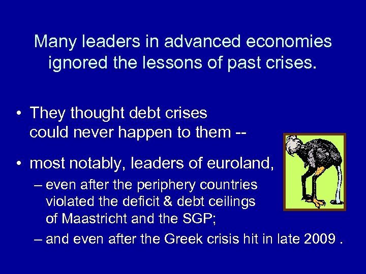 Many leaders in advanced economies ignored the lessons of past crises. • They thought