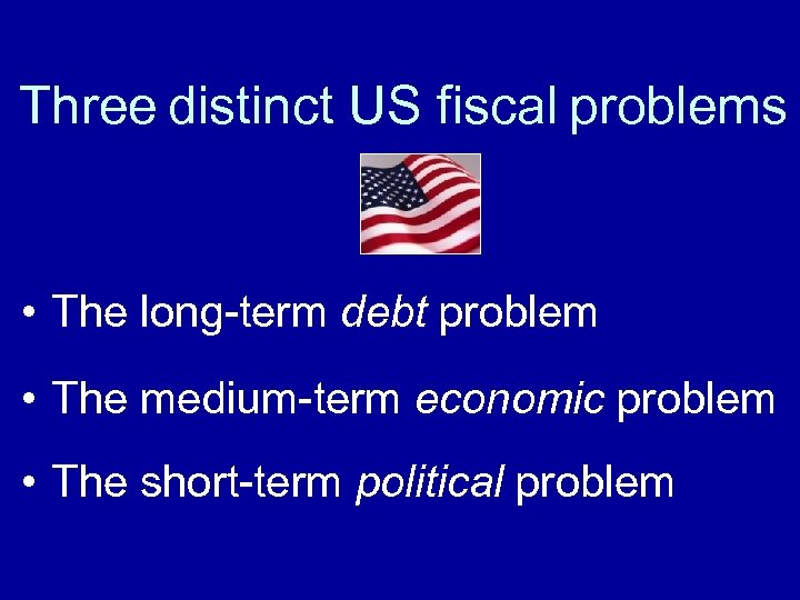 Three distinct US fiscal problems • The long-term debt problem • The medium-term economic