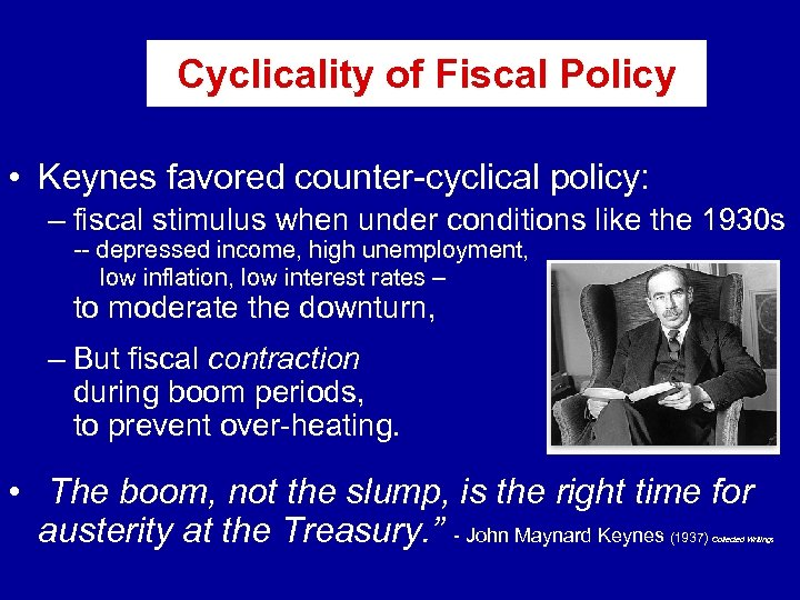 Cyclicality of Fiscal Policy • Keynes favored counter-cyclical policy: – fiscal stimulus when under