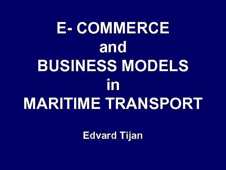 E- COMMERCE and BUSINESS MODELS in MARITIME TRANSPORT Edvard Tijan