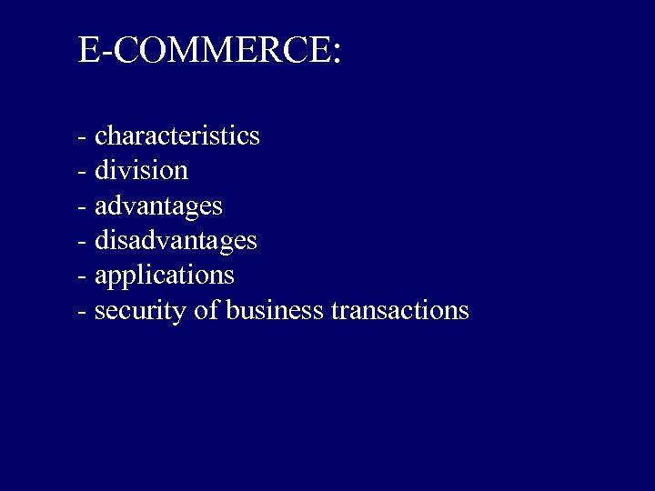 E-COMMERCE: - characteristics - division - advantages - disadvantages - applications - security of
