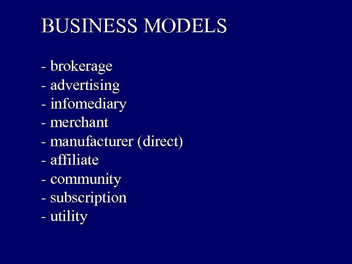 BUSINESS MODELS - brokerage - advertising - infomediary - merchant - manufacturer (direct) -