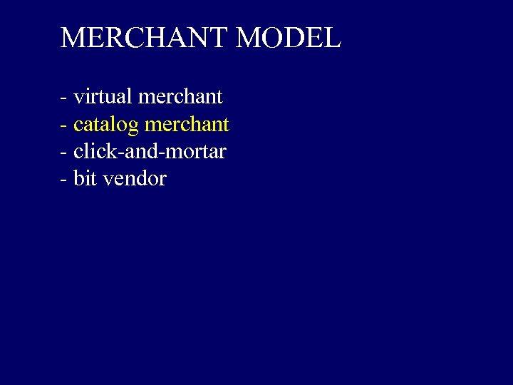 MERCHANT MODEL - virtual merchant - catalog merchant - click-and-mortar - bit vendor