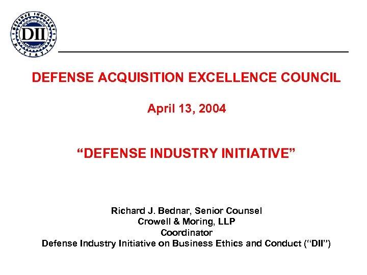 "DEFENSE ACQUISITION EXCELLENCE COUNCIL April 13, 2004 ""DEFENSE INDUSTRY INITIATIVE"" Richard J. Bednar, Senior"