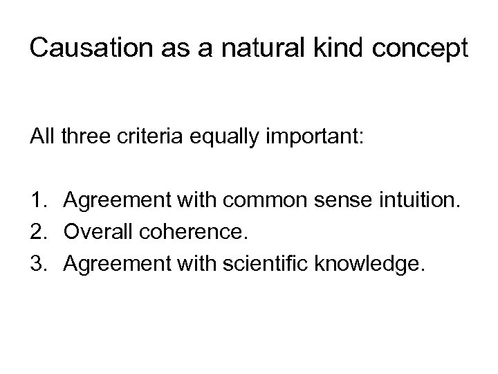 Causation as a natural kind concept All three criteria equally important: 1. Agreement with