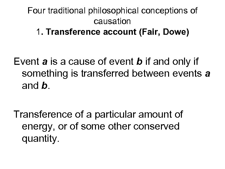 Four traditional philosophical conceptions of causation 1. Transference account (Fair, Dowe) Event a is