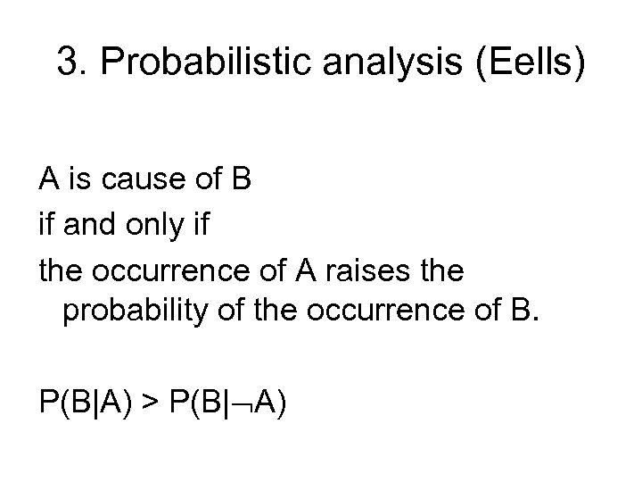 3. Probabilistic analysis (Eells) A is cause of B if and only if the
