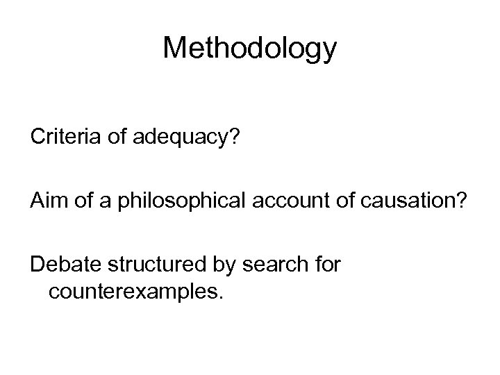 Methodology Criteria of adequacy? Aim of a philosophical account of causation? Debate structured by