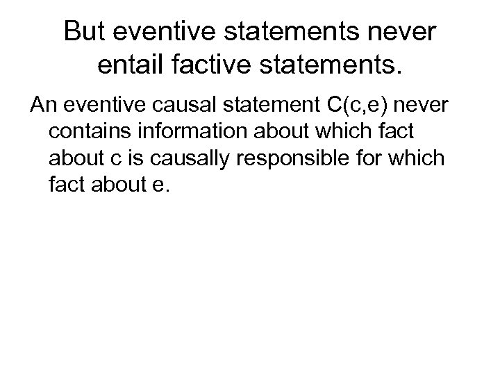 But eventive statements never entail factive statements. An eventive causal statement C(c, e) never