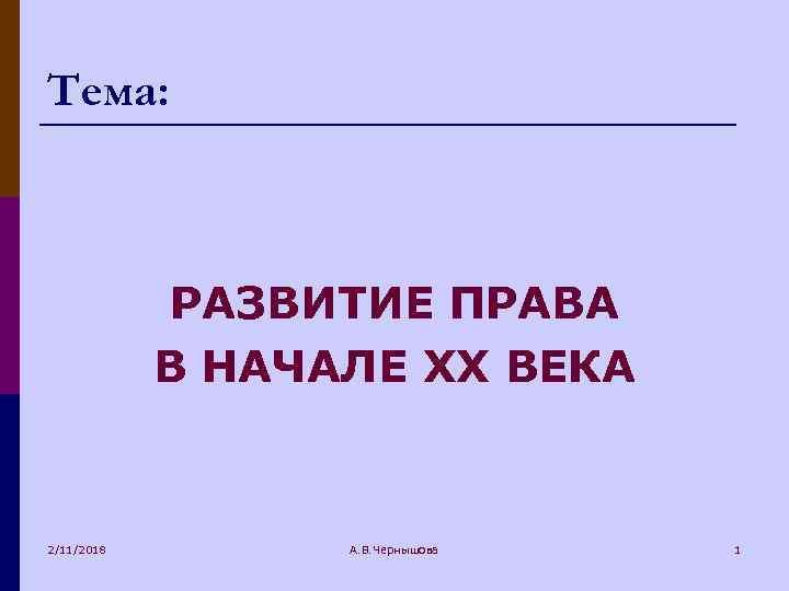 Тема: РАЗВИТИЕ ПРАВА В НАЧАЛЕ XX ВЕКА 2/11/2018 А. В. Чернышова 1