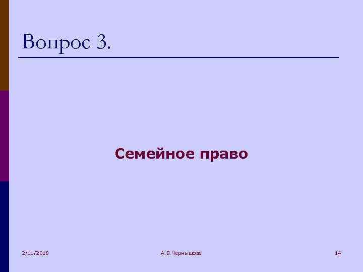 Вопрос 3. Семейное право 2/11/2018 А. В. Чернышова 14