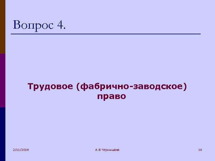 Вопрос 4. Трудовое (фабрично-заводское) право 2/11/2018 А. В. Чернышова 16