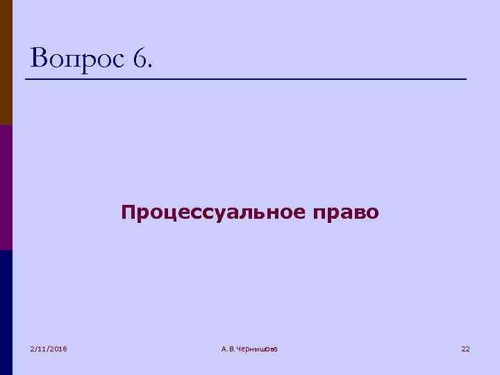 Вопрос 6. Процессуальное право 2/11/2018 А. В. Чернышова 22