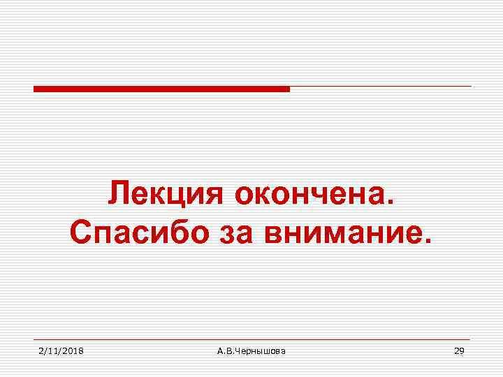 Лекция окончена. Спасибо за внимание. 2/11/2018 А. В. Чернышова 29