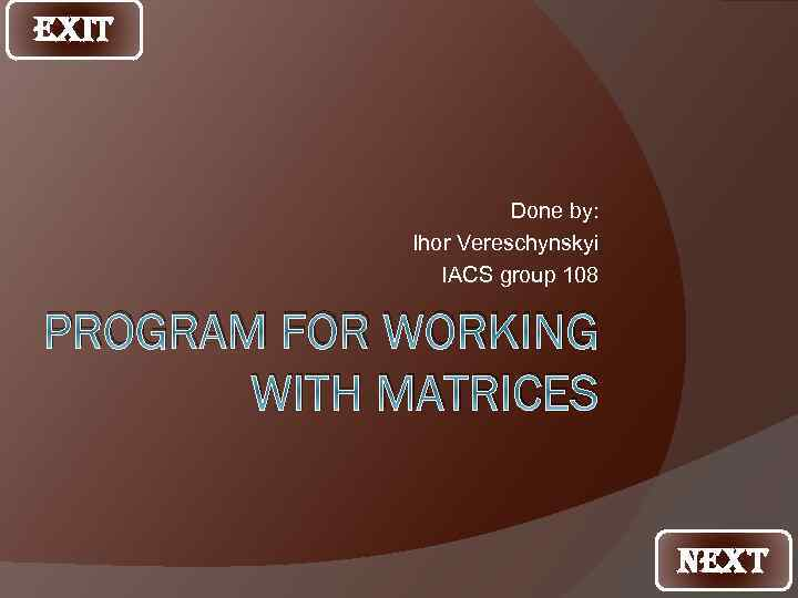 EXIT Done by: Ihor Vereschynskyi IACS group 108 PROGRAM FOR WORKING WITH MATRICES NEXT