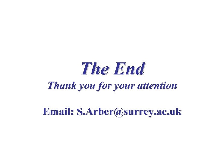 The End Thank you for your attention Email: S. Arber@surrey. ac. uk