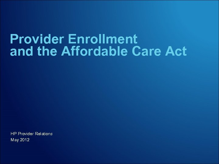 Provider Enrollment and the Affordable Care Act HP Provider Relations May 2012